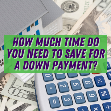 HOW MUCH TIME DO YOU NEED TO SAVE FOR A DOWN PAYMENT