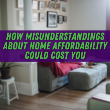 How Misunderstandings about Home Affordability Could Cost You