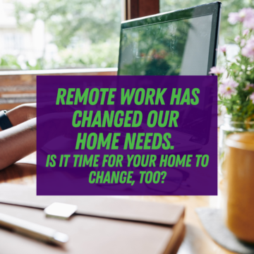 Remote Work Has Changed Our Home Needs. Is It Time for Your Home To Change, Too