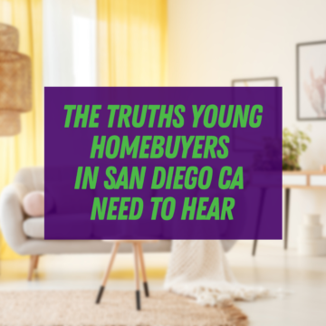 The Truths Young Homebuyers in San Diego CA Need To Hear