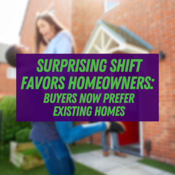 Surprising Shift Favors Homeowners: Buyers Now Prefer Existing Homes
