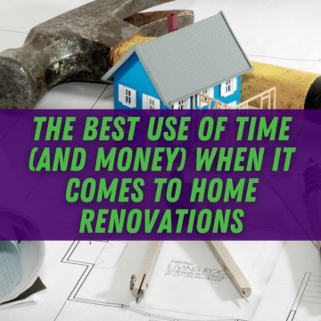 The Best Use of Time (and Money) When It Comes to Home Renovations