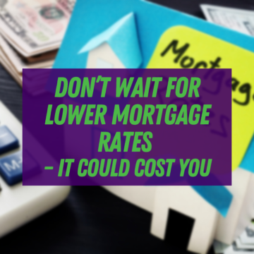 Don't Wait for Lower Mortgage Rates – It Could Cost You