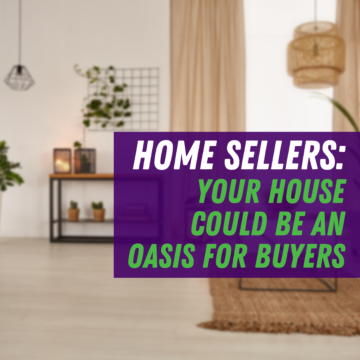 Home Sellers: Your House Could Be an Oasis for Buyers